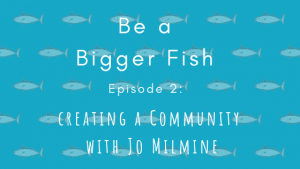 Be a Bigger Fish Creating a Community with Jo Milmine Title