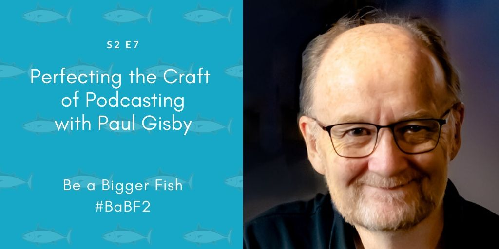 Perfecting the Craft of Podcasting with Paul Gisby S2 Ep7